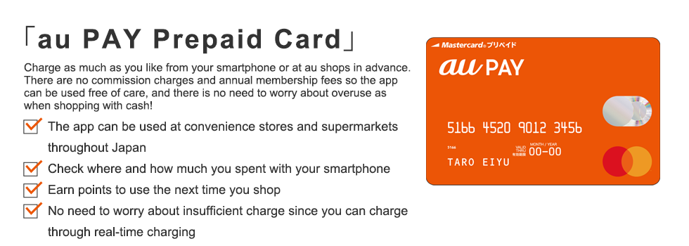 「au WALLET Prepaid Card」 Charge as much as you like from your smartphone or at au shops in advance. There are no commission charges and annual membership fees so the app can be used free of care, and there is no need to worry about overuse as when shopping with cash!