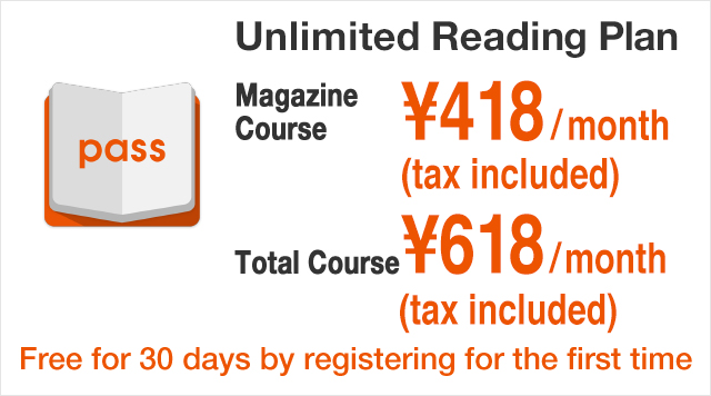 Unlimited Reading Plan Total Course ¥562/month Magazine Course ¥380/month Free for 30 days by registering for the first time