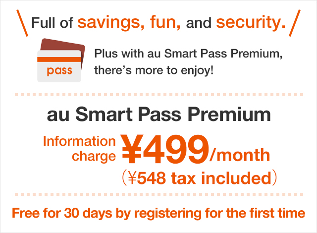 Full of savings, fun, and security.Plus with au Smart Pass Premium, there's more to enjoy! au Smart Pass Information charge ¥372/month au Smart Pass Premium Information charge ¥499/month Free for 30 days by registering for the first time