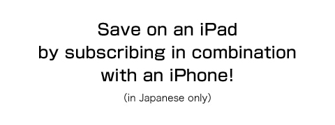 Save on an iPad by subscribing in combination with an iPhone! (in Japanese only)