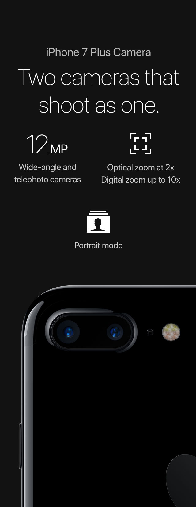 iPhone 7 Plus Camera Two cameras that shoot as one. 12MP Wide-angle and telephoto cameras/Optical zoom at 2x Digital zoom up to 10x/Portrait mode