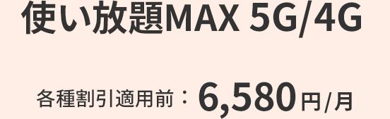使い放題MAX 5G / 4G 各種割引適用前:6,580円/月
