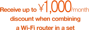 Receive up to ¥1,000/month discount when combining a Wi-Fi router in a set