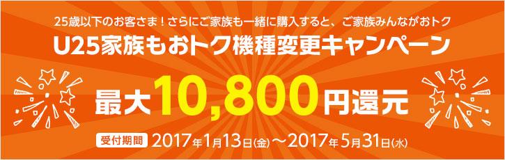 U25家族もおトク機種変更キャンペーン 最大10,800円還元 受付期間2017年1月13日(金)~2017年5月31日(水)