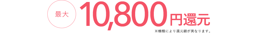 最大10,800円還元 ※機種により還元額が異なります。